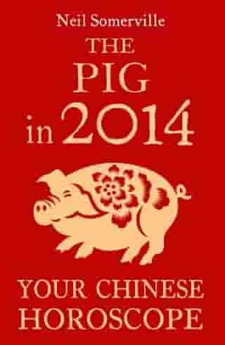 The Pig in 2014: Your Chinese Horoscope by Neil Somerville