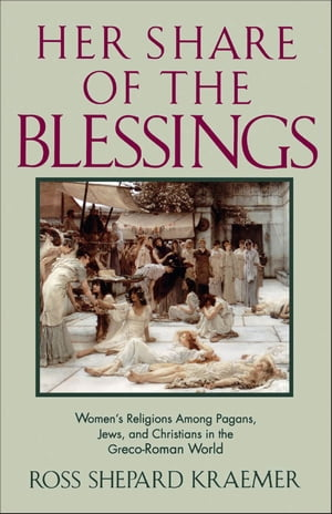 Her Share of the Blessings Women's Religions among Pagans,  Jews,  and Christians in the Greco-Roman World