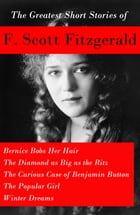 The Greatest Short Stories of F. Scott Fitzgerald: Bernice Bobs Her Hair + The Diamond as Big as the Ritz + The Curious Case of Benjamin Button + The  by F. Scott Fitzgerald
