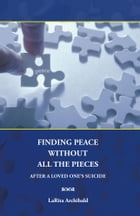 Finding Peace Without All The Pieces: After a Loved One's Suicide by LaRita Archibald