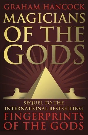 Magicians of the Gods The Forgotten Wisdom of Earth's Lost Civilisation ? The Sequel to Fingerprints of the Gods
