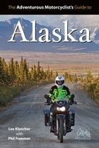 Adventure Motorcyclist's Guide to Alaska by Lee Klancher