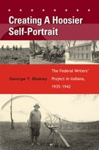 Creating a Hoosier Self-Portrait: The Federal Writers' Project in Indiana, 1935-1942 by George T. Blakey