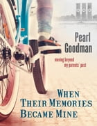 When Their Memories Became Mine: Moving Beyond My Parents' Past by Pearl Goodman