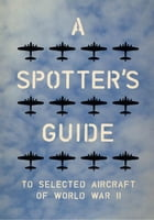 A Spotter's Guide to Selected Aircraft of World War II by Charles Nix