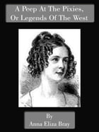 A Peep At The Pixies, or Legends Of The West by Anna Eliza Bray