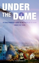 Under The Dome: An Unauthorized Guide To The Popular TV Show by J Humphreys