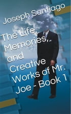 The Life, Memories, and Creative Works of Mr. Joe by Joseph Santiago