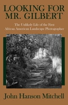 Looking for Mr. Gilbert: The Unlikely Life of the First African American Landscape Photographer by John Hanson Mitchell