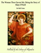 The Woman Thou Gavest Me: Being the Story of Mary O'Neill by Sir Hall Caine