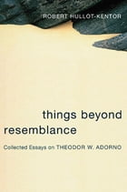 Things Beyond Resemblance: Collected Essays on Theodor W. Adorno by Robert Hullot-Kentor