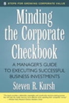 Minding the Corporate Checkbook: A Manager's Guide to Executing Successful Business Investments by Steven R. Kursh
