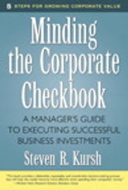 Book Minding the Corporate Checkbook: A Manager's Guide to Executing Successful Business Investments by Steven R. Kursh
