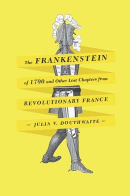 Book The Frankenstein of 1790 and Other Lost Chapters from Revolutionary France by Julia V. Douthwaite