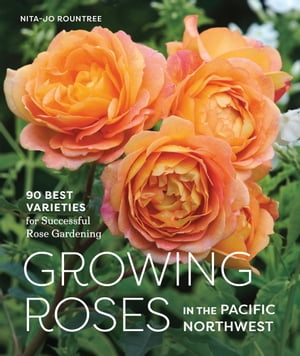 Growing Roses in the Pacific Northwest 90 Best Varieties for Successful Rose Gardening