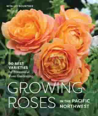 Growing Roses in the Pacific Northwest: 90 Best Varieties for Successful Rose Gardening by Nita-Jo Rountree