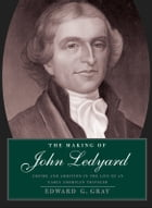 The Making of John Ledyard: Empire and Ambition in the Life of an Early American Traveler by Edward G. Gray