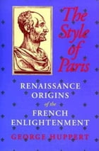 The Style of Paris: Renaissance Origins of the French Enlightenment by George Huppert