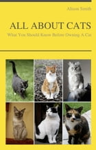 ALL ABOUT CATS - What You Should Know Before Owning A Cat by Alison Smith