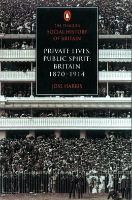 Book The Penguin Social History of Britain: Private Lives, Public Spirit: Britain 1870-1914 by Jose Harris