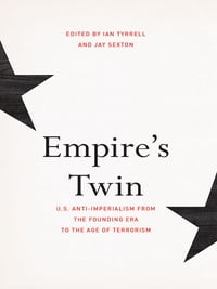 Empire's Twin: U.S. Anti-imperialism from the Founding Era to the Age of Terrorism