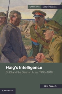 Haig's Intelligence: GHQ and the German Army, 1916–1918
