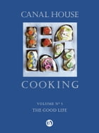 Canal House Cooking, Volume N° 5: The Good Life