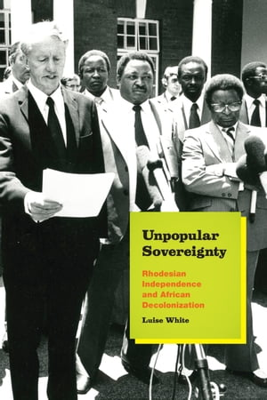 Unpopular Sovereignty Rhodesian Independence and African Decolonization