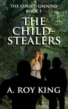 The Cursed Ground 1: The Child-Stealers by A. Roy King
