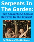 Serpents In the Garden: True Accounts of Sexual Betrayal In The Church! by Christian Whistle Blower