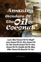 Amazing Wonders Of The Oil Of Coconut: Learn About Coconut Oil For Weight Loss, Coconut Oil For Skin, Coconut Oil For Hair Growth, Coconut  by Jill O. Thomas