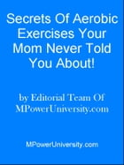 Secrets Of Aerobic Exercises Your Mom Never Told You About! by Editorial Team Of MPowerUniversity.com