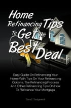Home Refinancing Tips To Get The Best Deal: Easy Guide On Refinancing Your Home With Tips On Your Refinancing Options, The Refinancing Process A by Sara E. Sedgewick