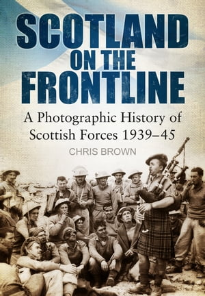Scotland on the Frontline A Photo History of Scottish Forces 1939-45