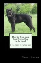 How to Train your Cane Corso Dog to be Good by Vince Stead
