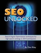 SEO Unlocked: Search Engine Optimization techniques for high search rankings in 2014 and beyond. by Dan Riley