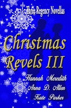 Christmas Revels III: Three Regency Novellas by Hannah Meredith