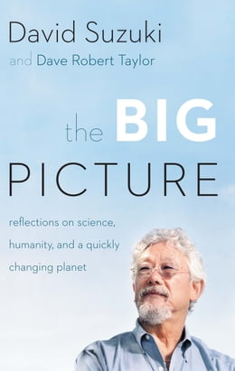 Book The Big Picture: Reflections on Science, Humanity, and a Quickly Changing Planet by David Suzuki