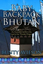 A Baby in a Backpack to Bhutan: An Australian Family in the Land of the Thunder Dragon by Bunty Avieson