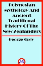 Polynesian Mythology And Ancient Traditional History Of The New Zealanders (Illustrated) by George Grey