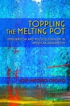 Toppling the Melting Pot: Immigration and Multiculturalism in American Pragmatism by José-Antonio Orosco