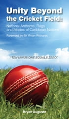 Unity Beyond the Cricket Field:: National Anthems, Flags and Mottos of Caribben Nations by Bryan Auguste