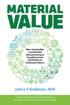 Material Value: More Sustainable, Less Wasteful Manufacturing of Everything from Cell Phones to Cleaning Products by Julia Goldstein