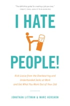 I Hate People!: Kick Loose from the Overbearing and Underhanded Jerks at Work and Get What You Want Out of Your Job by Jonathan Littman