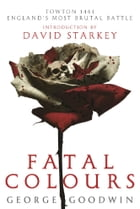 Fatal Colours: Towton, 1461 - England's Most Brutal Battle by George Goodwin