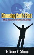 Choosing God's Fast: Biblical Strategies for Conquering Life's Challenges by Dr. Moses V. Goldmon
