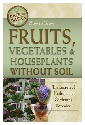 How to Grow Fruits,  Vegetables & Houseplants Without Soil: The Secrets of Hydroponic Gardening Revealed