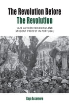 The Revolution before the Revolution: Late Authoritarianism and Student Protest in Portugal by Guya Accornero