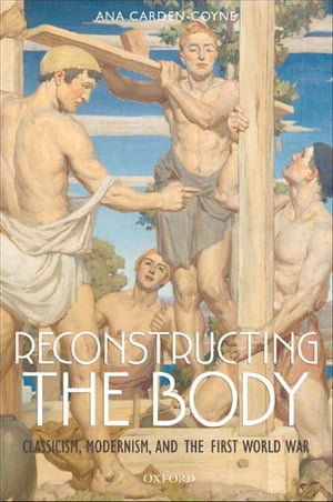Reconstructing the Body Classicism,  Modernism,  and the First World War