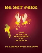 Be Set Free from Rejection, Abandonment and Betrayal by Dr. Barbara Worth Pilkenton